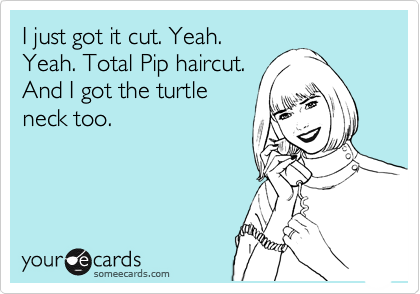 I just got it cut. Yeah. Yeah. Total Pip haircut. And I got the turtle neck too.