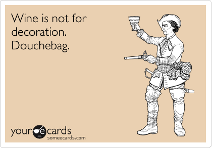Wine is not for decoration. Douchebag.