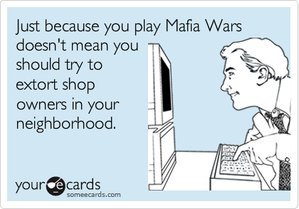 Just because you play Mafia Wars doesn't mean you should try to extort shop owners in your neighborhood.