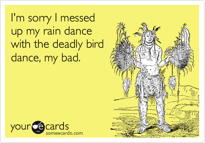 I'm sorry I messed  up my rain dance  with the deadly bird dance, my bad.