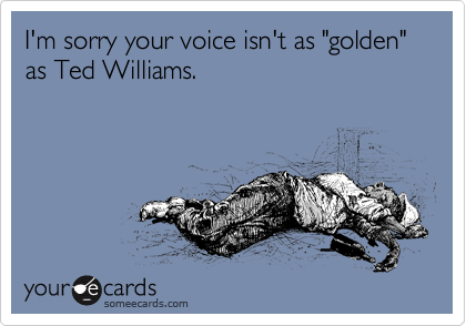 "I'm sorry your voice isn't as ""golden"" as Ted Williams."