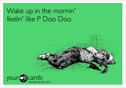 Wake up in the mornin' feelin' like P Doo Doo.