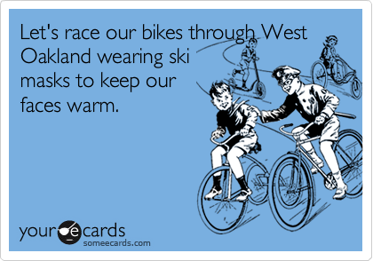 Let's race our bikes through West Oakland wearing ski masks to keep our faces warm.