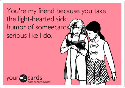You're my friend because you take the light-hearted sick humor of someecards serious like I do.