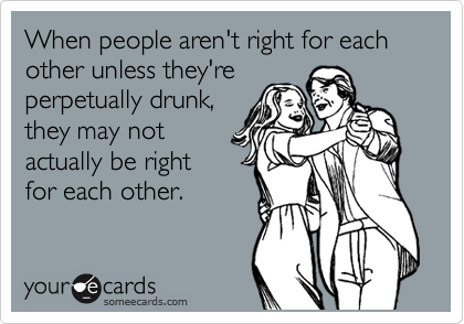 When people aren't right for each other unless they're perpetually drunk, they may not  actually be right  for each other.