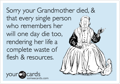 Sorry your Grandmother died, & that every single person who remembers her will one day die too, rendering her life a  complete waste of  flesh & resources.