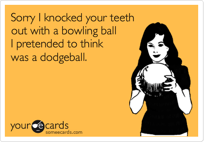 Sorry I knocked your teeth out with a bowling ball I pretended to think was a dodgeball.