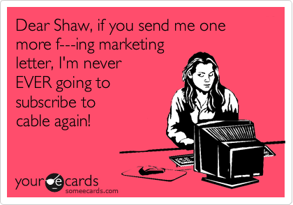 Dear Shaw, if you send me one more f---ing marketing  letter, I'm never  EVER going to subscribe to  cable again!