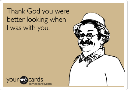 Thank God you were  better looking when I was with you.
