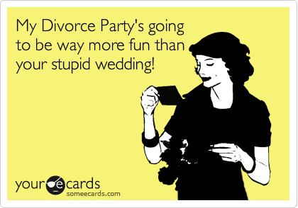 My Divorce Party's going to be way more fun than your stupid wedding!