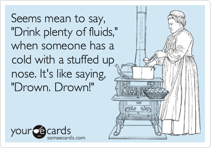 "Seems mean to say,  ""Drink plenty of fluids,""  when someone has a  cold with a stuffed up nose. It's like saying, ""Drown. Drown!"""