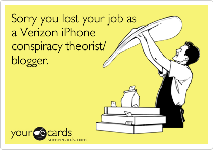 Sorry you lost your job as a Verizon iPhone conspiracy theorist/ blogger.