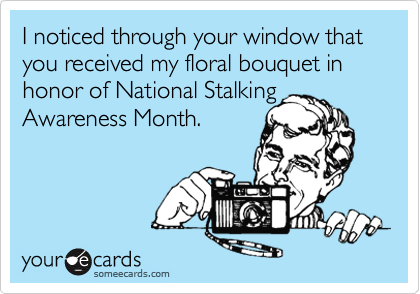 I noticed through your window that you received my floral bouquet in honor of National Stalking Awareness Month.