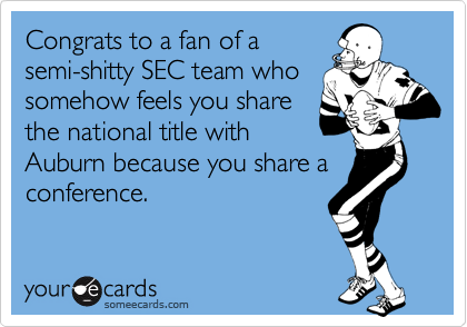 Congrats to a fan of a semi-shitty SEC team who somehow feels you share the national title with Auburn because you share a conference.