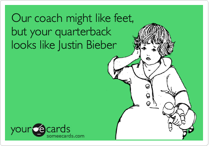 Our coach might like feet, but your quarterback looks like Justin Bieber