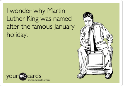 I wonder why Martin Luther King was named after the famous January holiday.
