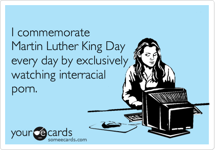 I commemorate Martin Luther King Day  every day by exclusively watching interracial porn.