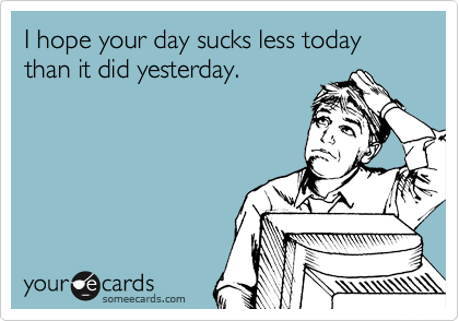 I hope your day sucks less today than it did yesterday.