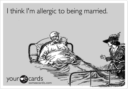 I think I'm allergic to being married.
