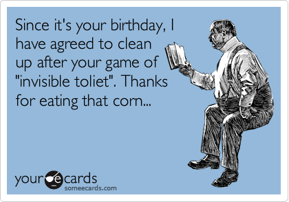 "Since it's your birthday, I have agreed to clean up after your game of ""invisible toliet"". Thanks for eating that corn..."