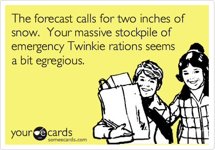 The forecast calls for two inches of snow.  Your massive stockpile of emergency Twinkie rations seems a bit egregious.
