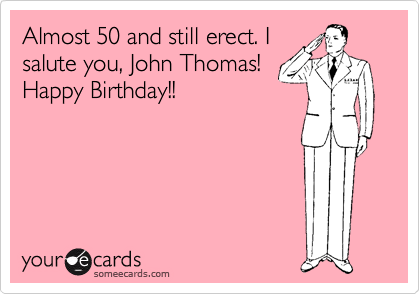 Almost 50 and still erect. I salute you, John Thomas! Happy Birthday!!