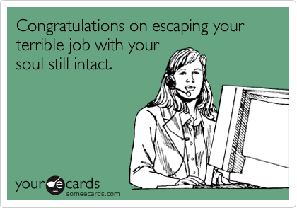 Congratulations on escaping your terrible job with your soul still intact.