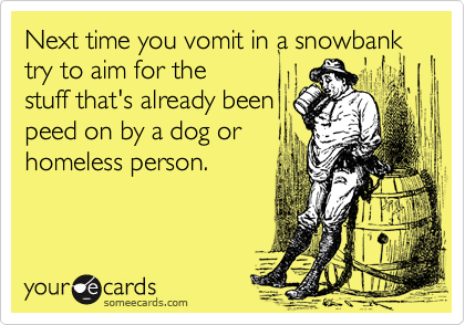 Next time you vomit in a snowbank try to aim for the stuff that's already been peed on by a dog or homeless person.