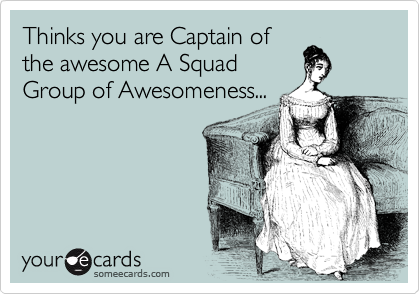 Thinks you are Captain of the awesome A Squad Group of Awesomeness...