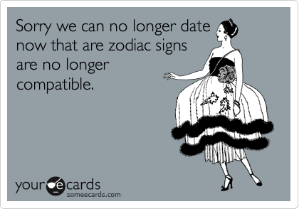 Sorry we can no longer date now that are zodiac signs are no longer compatible.