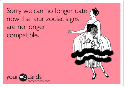 Sorry we can no longer date now that our zodiac signs are no longer compatible.