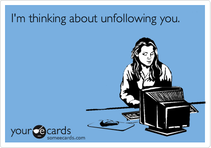 I'm thinking about unfollowing you.