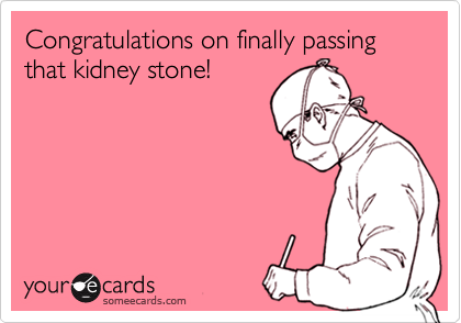 Congratulations on finally passing that kidney stone!