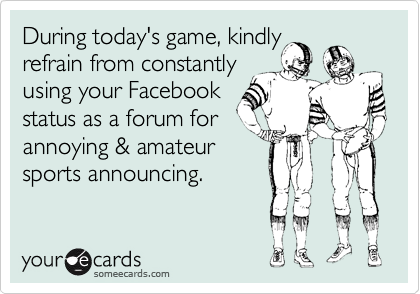 During today's game, kindly refrain from constantly using your Facebook  status as a forum for  annoying & amateur sports announcing.