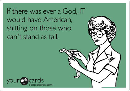 If there was ever a God, IT would have American, shitting on those who can't stand as tall.