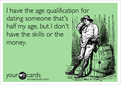 I have the age qualification for dating someone that's half my age, but I don't have the skills or the money.