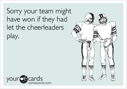 Sorry your team might have won if they had let the cheerleaders play.