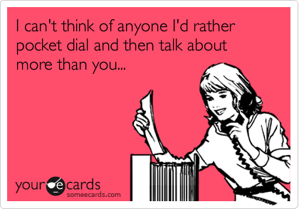 I can't think of anyone I'd rather pocket dial and then talk about more than you...
