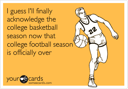 I guess I'll finally acknowledge the college basketball season now that college football season is officially over
