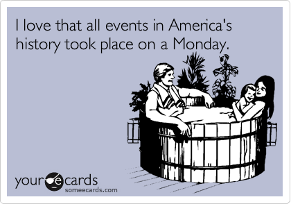 I love that all events in America's history took place on a Monday.