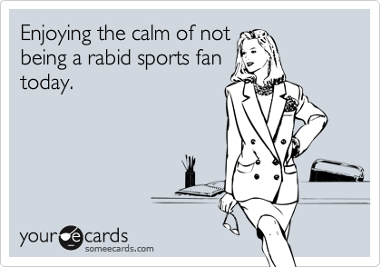 Enjoying the calm of not being a rabid sports fan today.