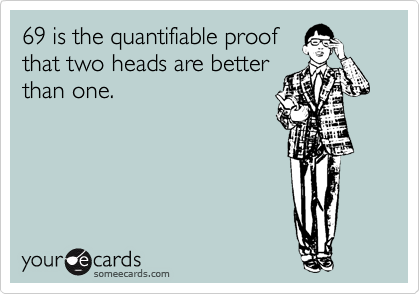 69 is the quantifiable proof that two heads are better than one.