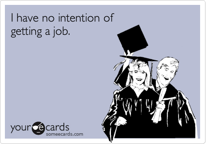 I have no intention of getting a job.