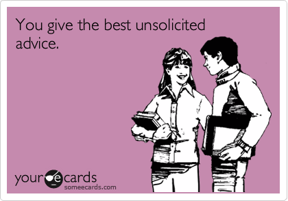 You give the best unsolicited advice.