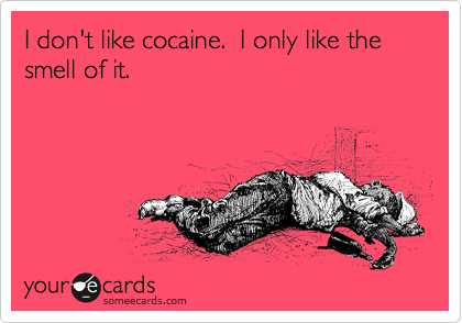 I don't like cocaine.  I only like the smell of it.