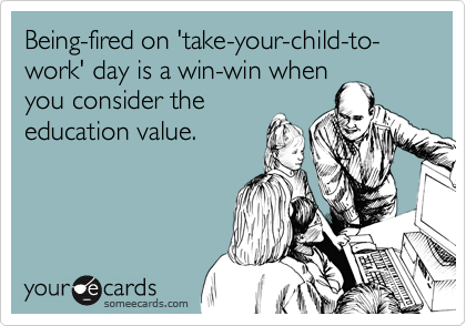 Being-fired on 'take-your-child-to-work' day is a win-win when you consider the education value.