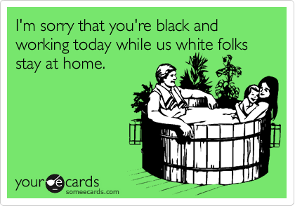 I'm sorry that you're black and working today while us white folks stay at home.