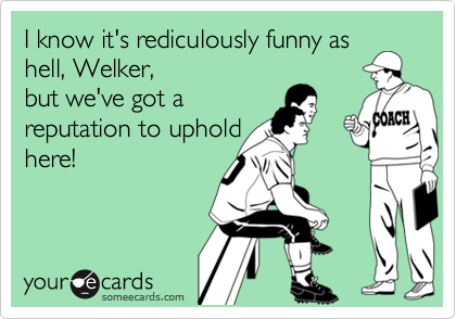 I know it's rediculously funny as hell, Welker, but we've got a reputation to uphold here!