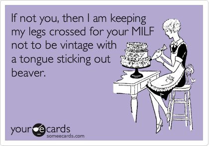 If not you, then I am keeping my legs crossed for your MILF not to be vintage with a tongue sticking out beaver.