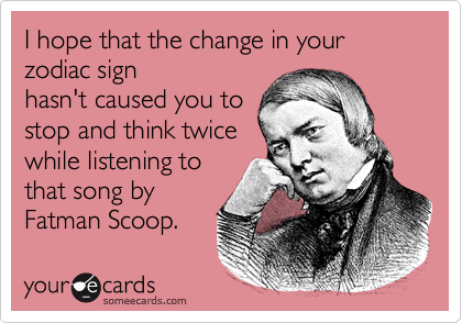 I hope that the change in your zodiac sign hasn't caused you to stop and think twice  while listening to that song by Fatman Scoop.